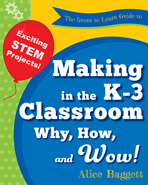 The Invent to Learn Guide to K-3 Making in the Classroom: Why, How, and Wow!